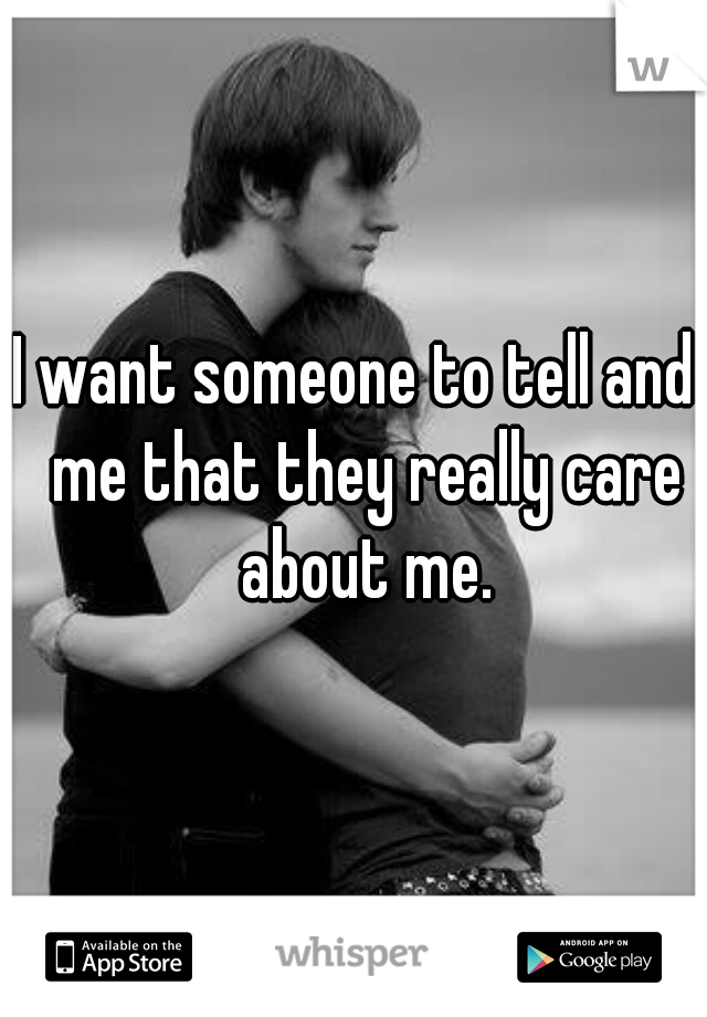 I want someone to tell and  me that they really care about me.