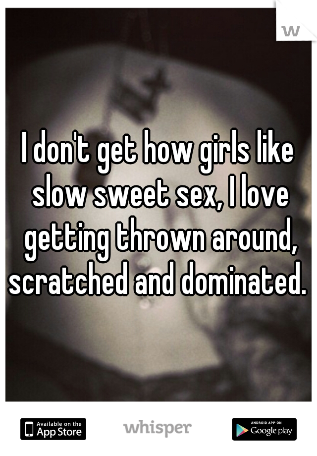 I don't get how girls like slow sweet sex, I love getting thrown around, scratched and dominated.