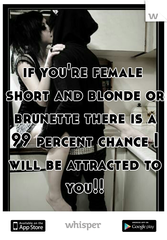 if you're female short and blonde or brunette there is a 99 percent chance I will be attracted to you!!