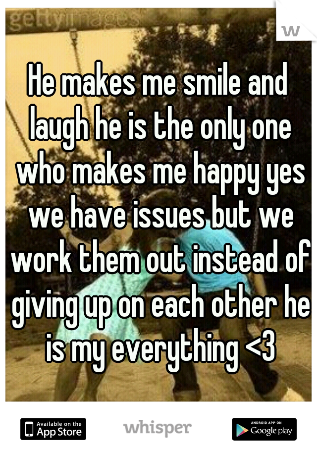 He makes me smile and laugh he is the only one who makes me happy yes we have issues but we work them out instead of giving up on each other he is my everything <3