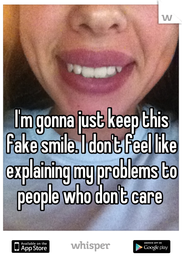 I'm gonna just keep this fake smile. I don't feel like explaining my problems to people who don't care