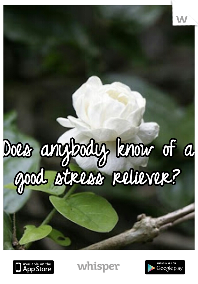 Does anybody know of a good stress reliever?