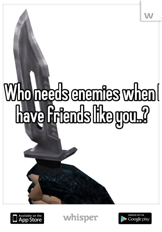 Who needs enemies when I have friends like you..?