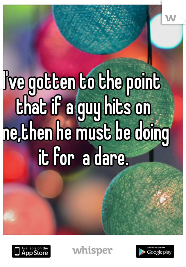 I've gotten to the point that if a guy hits on me,then he must be doing it for  a dare.