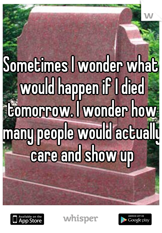 Sometimes I wonder what would happen if I died tomorrow. I wonder how many people would actually care and show up