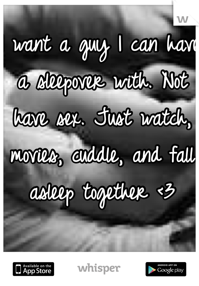 I want a guy I can have a sleepover with. Not have sex. Just watch, movies, cuddle, and fall asleep together <3