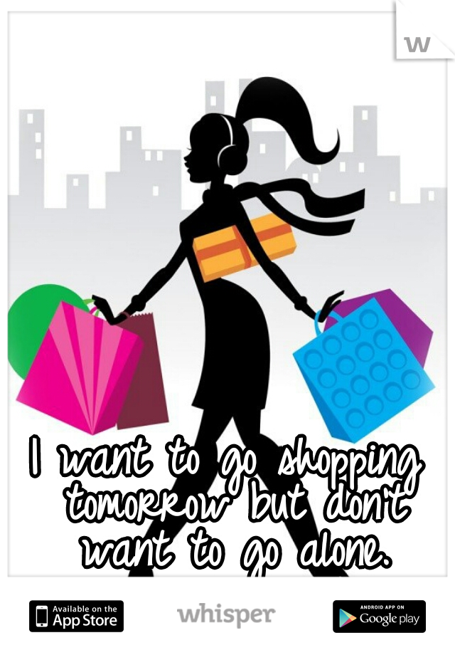 I want to go shopping tomorrow but don't want to go alone.