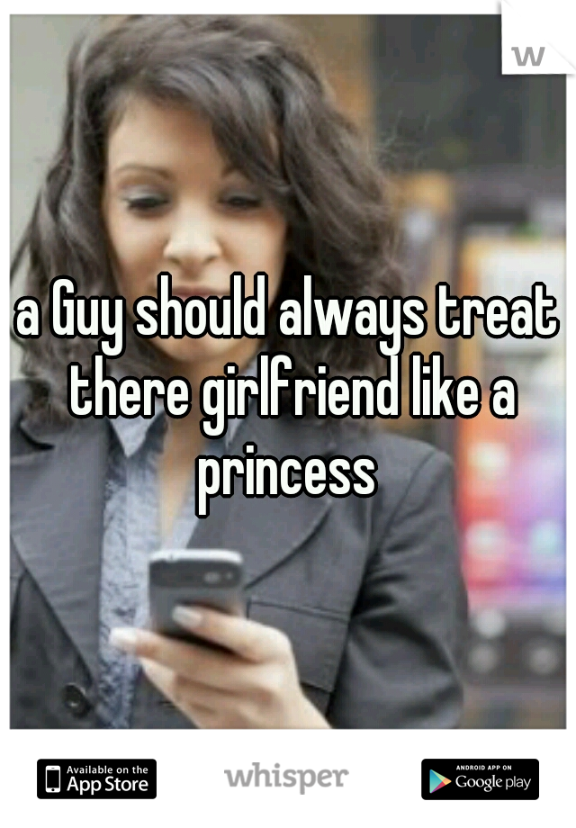 a Guy should always treat there girlfriend like a princess
