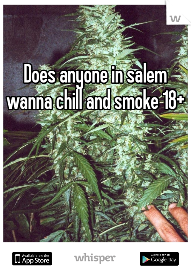 Does anyone in salem wanna chill and smoke 18+