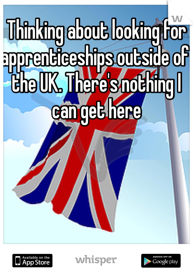 Thinking about looking for apprenticeships outside of the UK. There's nothing I can get here