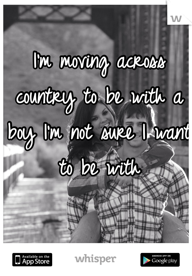 I'm moving across country to be with a boy I'm not sure I want to be with