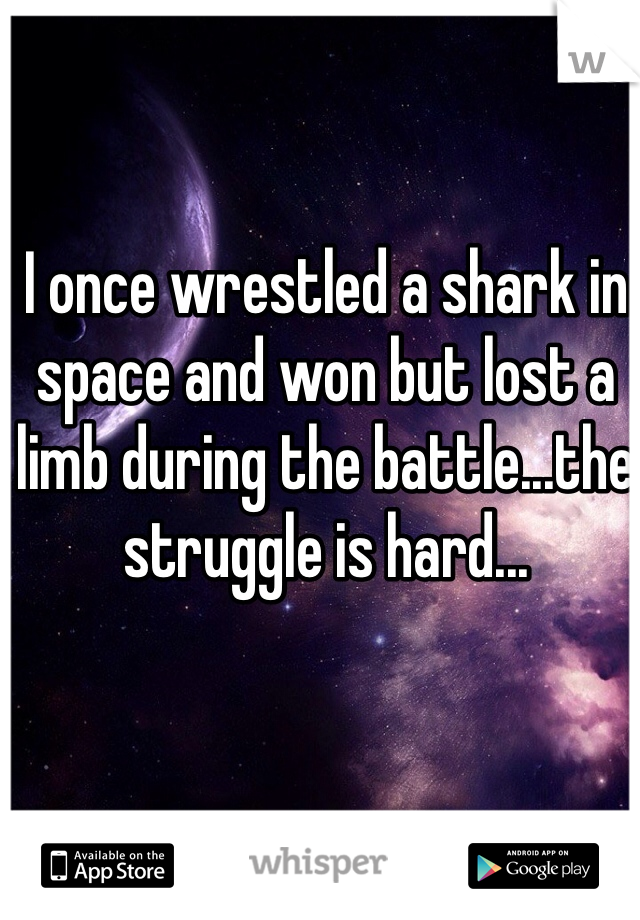 I once wrestled a shark in space and won but lost a limb during the battle...the struggle is hard...