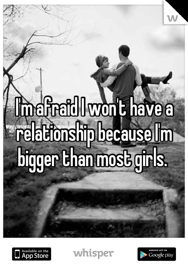 I'm afraid I won't have a relationship because I'm bigger than most girls.