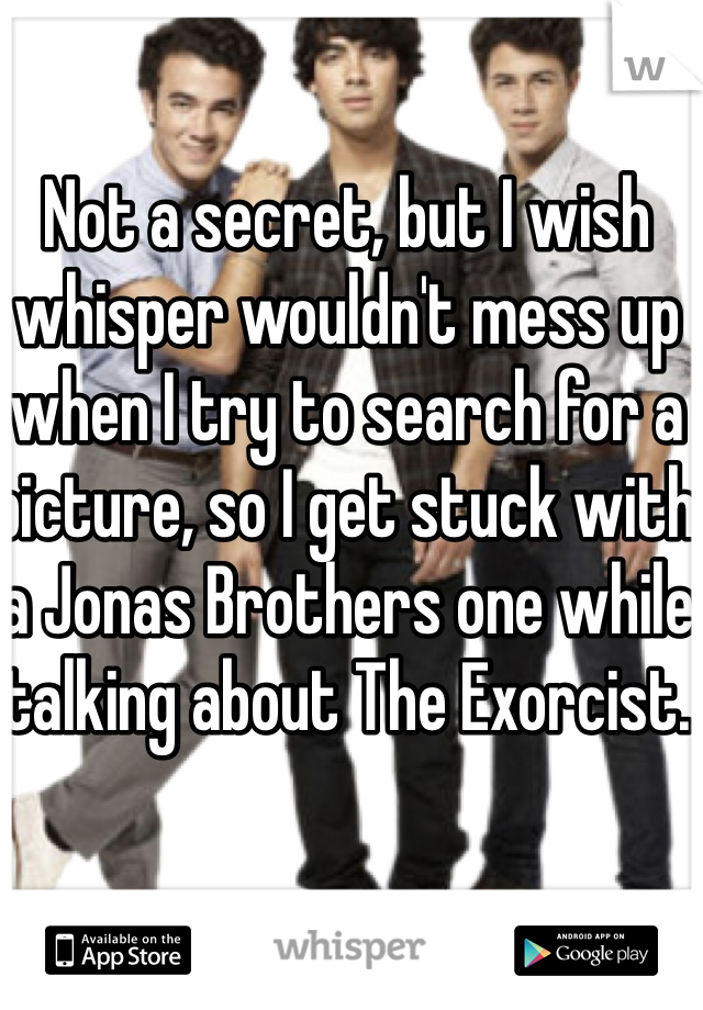 Not a secret, but I wish whisper wouldn't mess up when I try to search for a picture, so I get stuck with a Jonas Brothers one while talking about The Exorcist.
