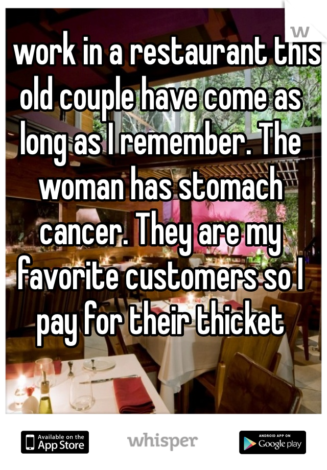 I work in a restaurant this old couple have come as long as I remember. The woman has stomach cancer. They are my favorite customers so I pay for their thicket