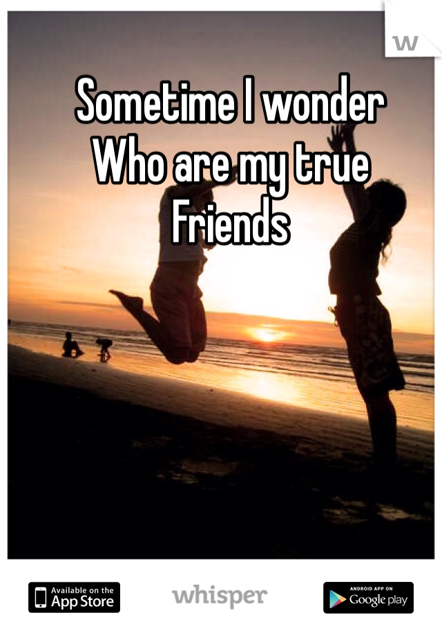 Sometime I wonder Who are my true  Friends