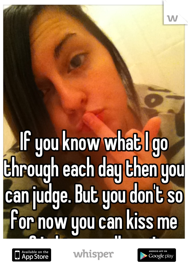 If you know what I go through each day then you can judge. But you don't so for now you can kiss me f*cking goodbye :*