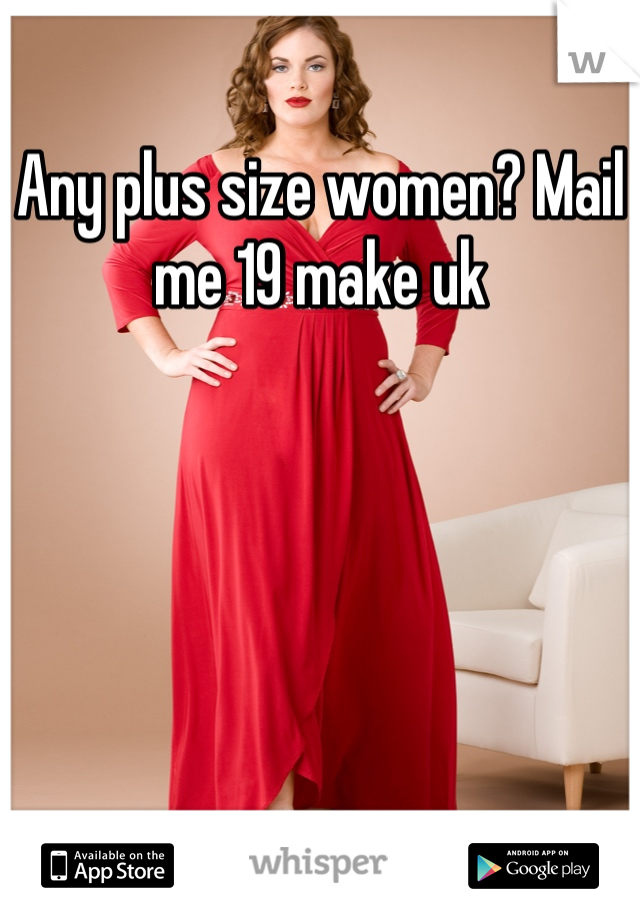 Any plus size women? Mail me 19 make uk