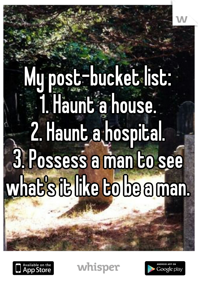 My post-bucket list: 1. Haunt a house. 2. Haunt a hospital. 3. Possess a man to see what's it like to be a man.