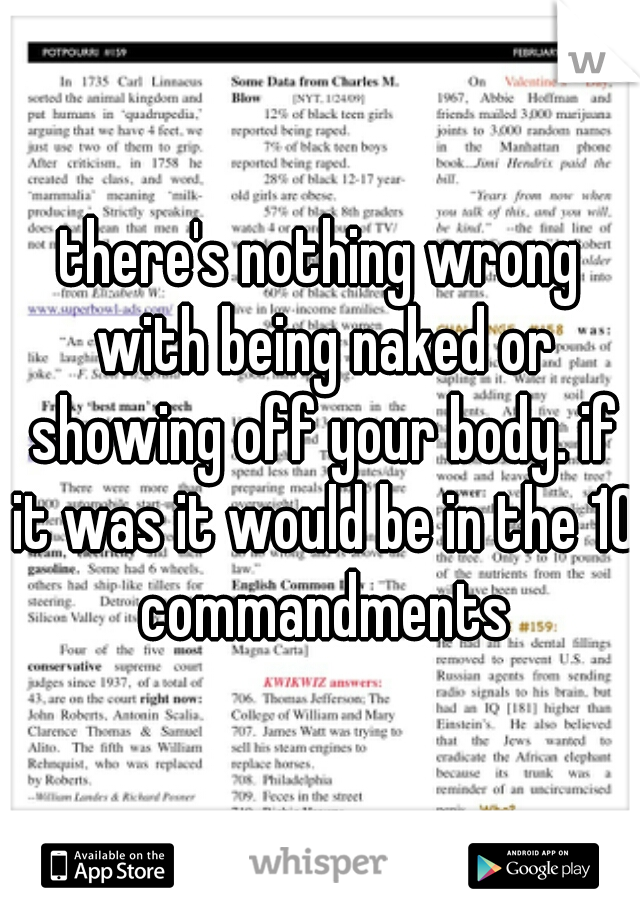 there's nothing wrong with being naked or showing off your body. if it was it would be in the 10 commandments