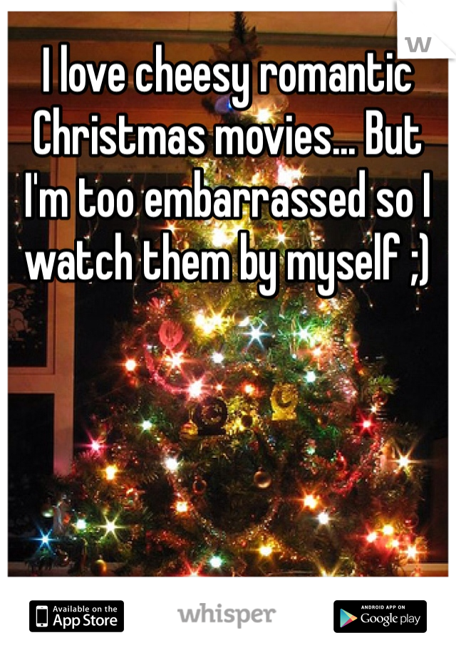 I love cheesy romantic Christmas movies... But I'm too embarrassed so I watch them by myself ;)