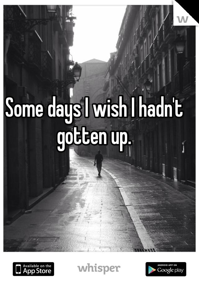 Some days I wish I hadn't gotten up.