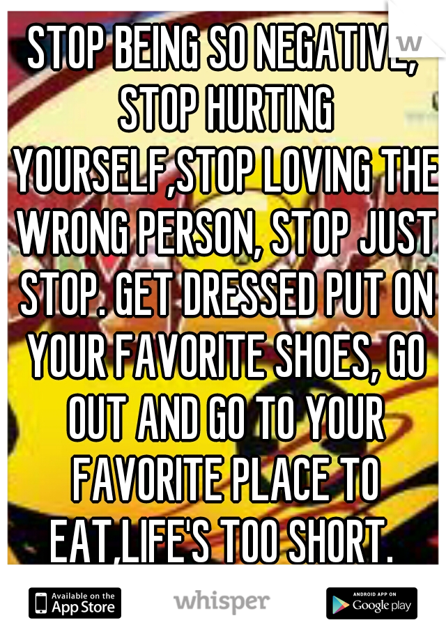 STOP BEING SO NEGATIVE, STOP HURTING YOURSELF,STOP LOVING THE WRONG PERSON, STOP JUST STOP. GET DRESSED PUT ON YOUR FAVORITE SHOES, GO OUT AND GO TO YOUR FAVORITE PLACE TO EAT,LIFE'S TOO SHORT.