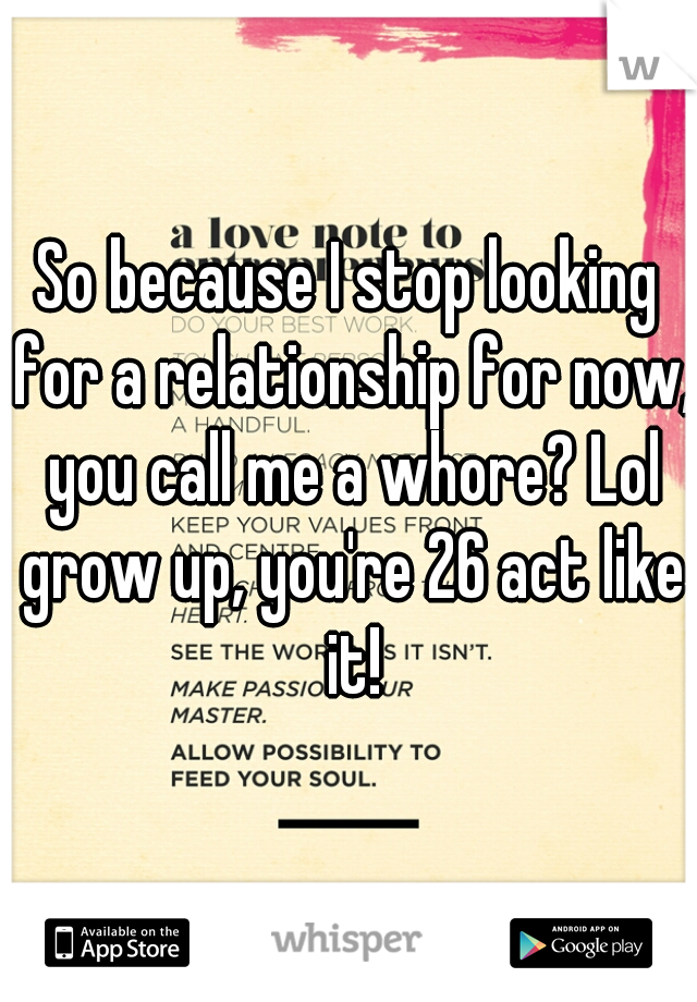 So because I stop looking for a relationship for now, you call me a whore? Lol grow up, you're 26 act like it!