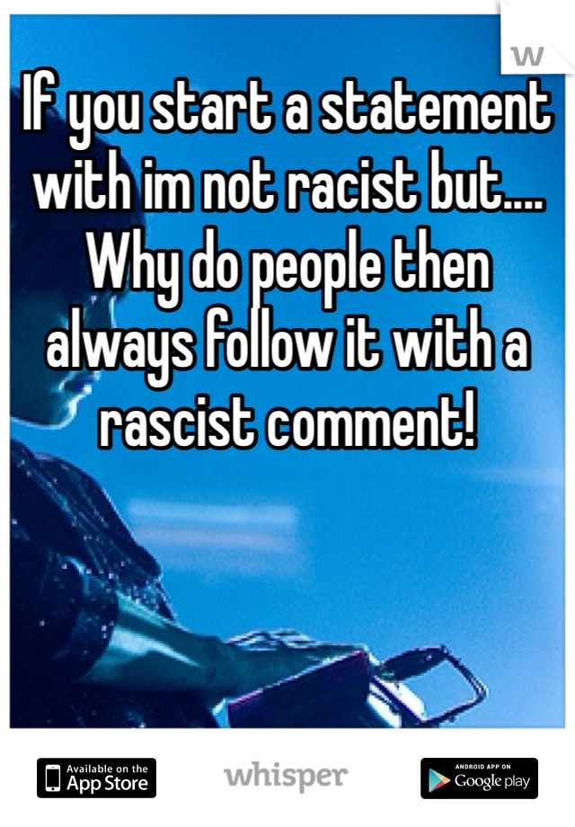 If you start a statement with im not racist but.... Why do people then always follow it with a rascist comment!
