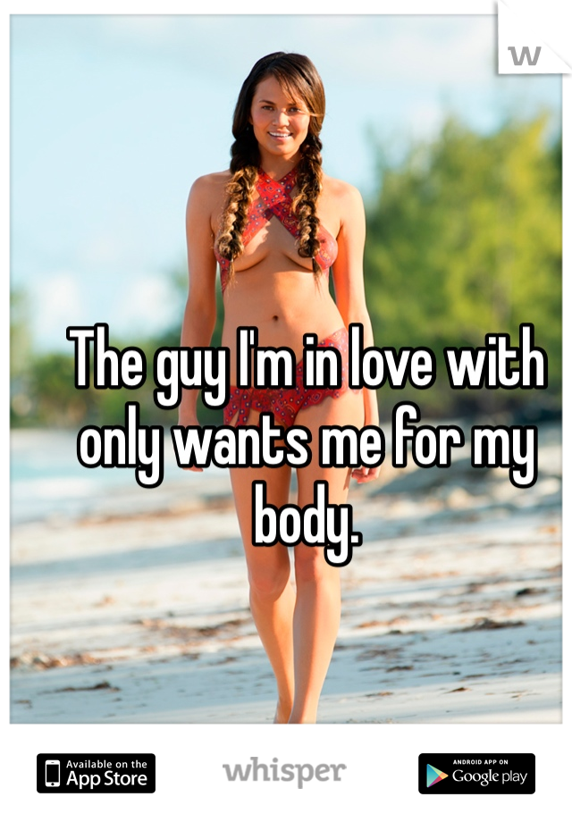 The guy I'm in love with only wants me for my body.