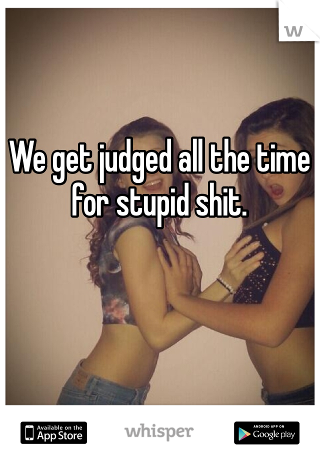 We get judged all the time for stupid shit.