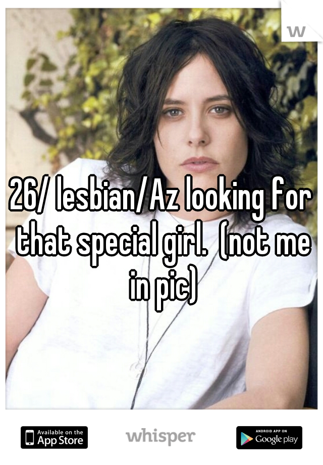 26/ lesbian/Az looking for that special girl.  (not me in pic)