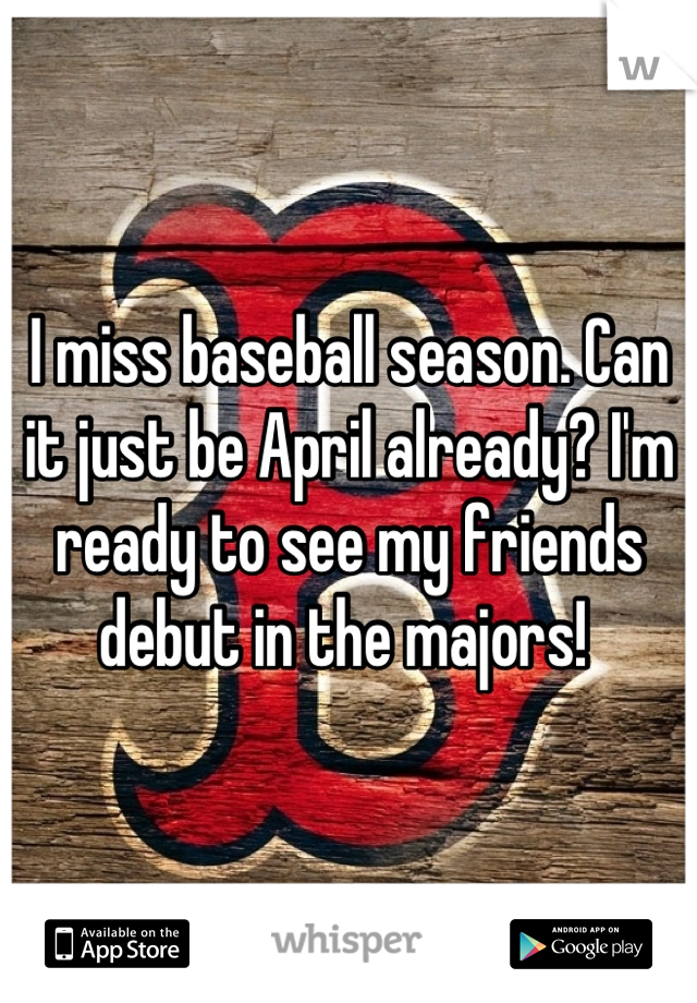 I miss baseball season. Can it just be April already? I'm ready to see my friends debut in the majors!