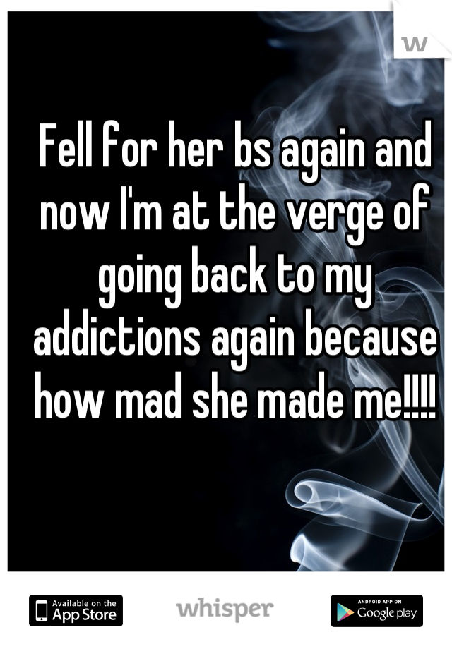 Fell for her bs again and now I'm at the verge of going back to my addictions again because how mad she made me!!!!