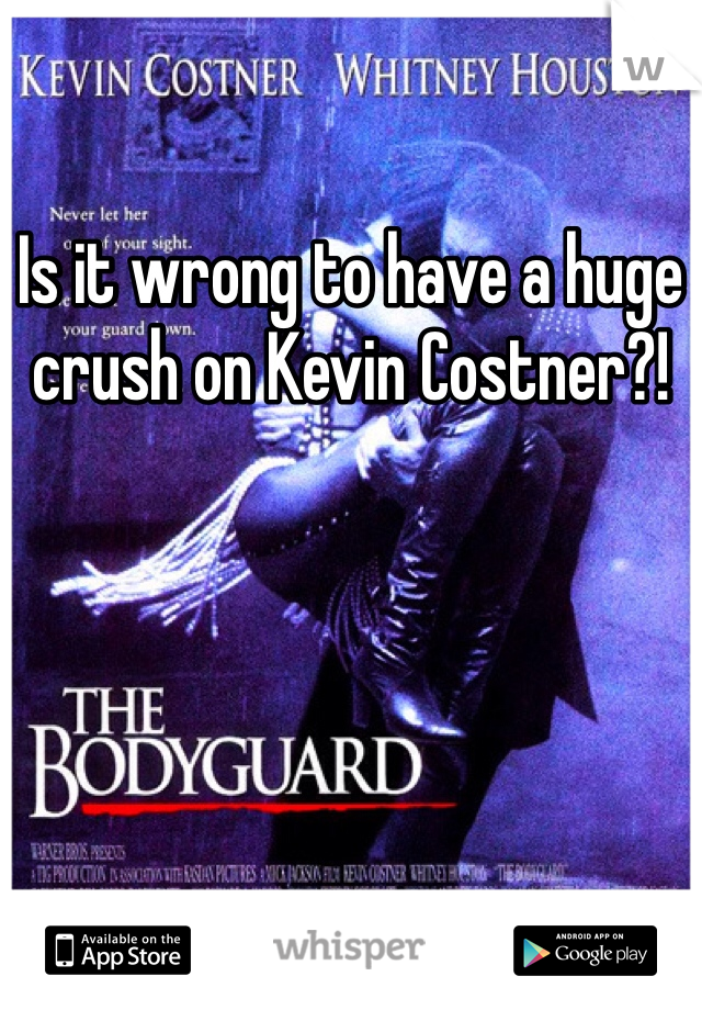 Is it wrong to have a huge crush on Kevin Costner?!