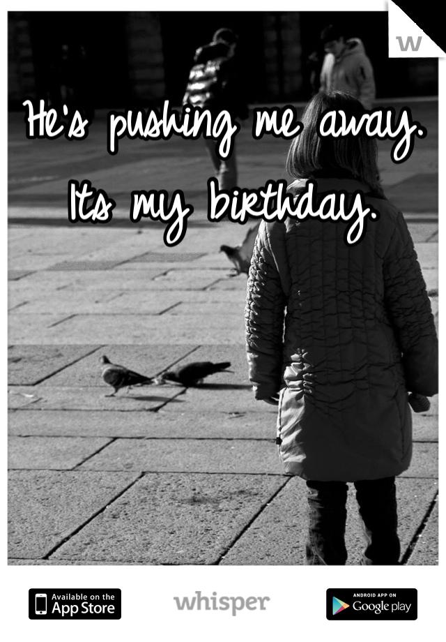 He's pushing me away. Its my birthday.