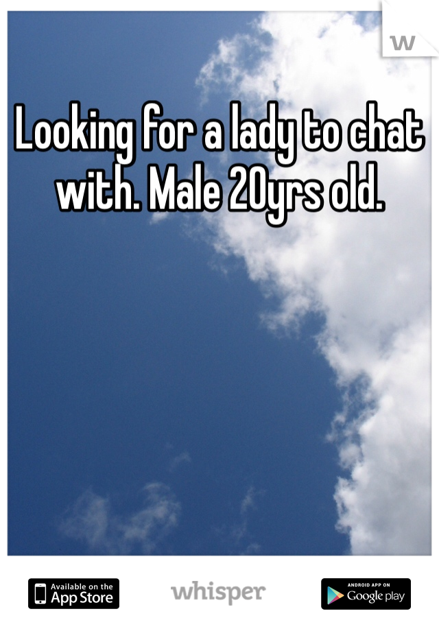 Looking for a lady to chat with. Male 20yrs old.