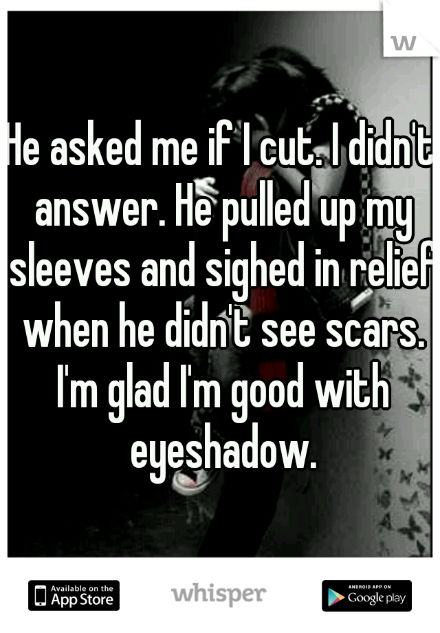 He asked me if I cut. I didn't answer. He pulled up my sleeves and sighed in relief when he didn't see scars. I'm glad I'm good with eyeshadow.