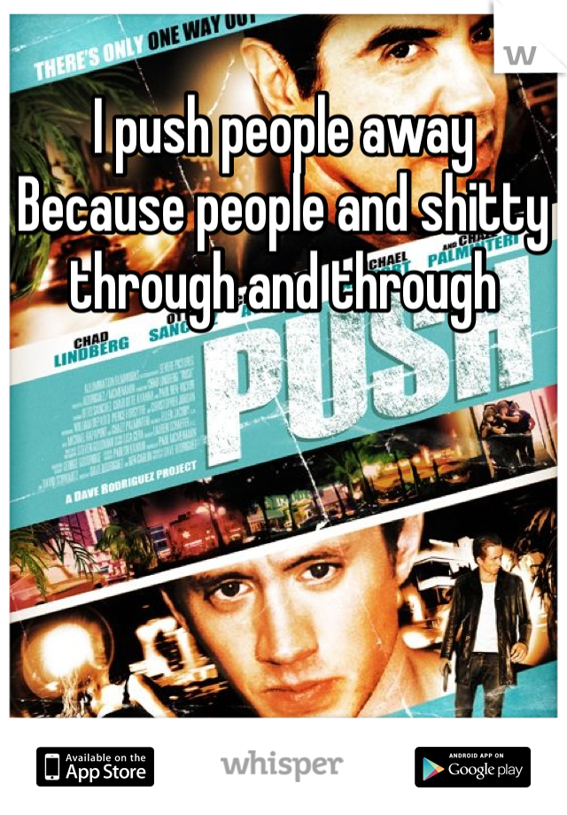 I push people away Because people and shitty through and through
