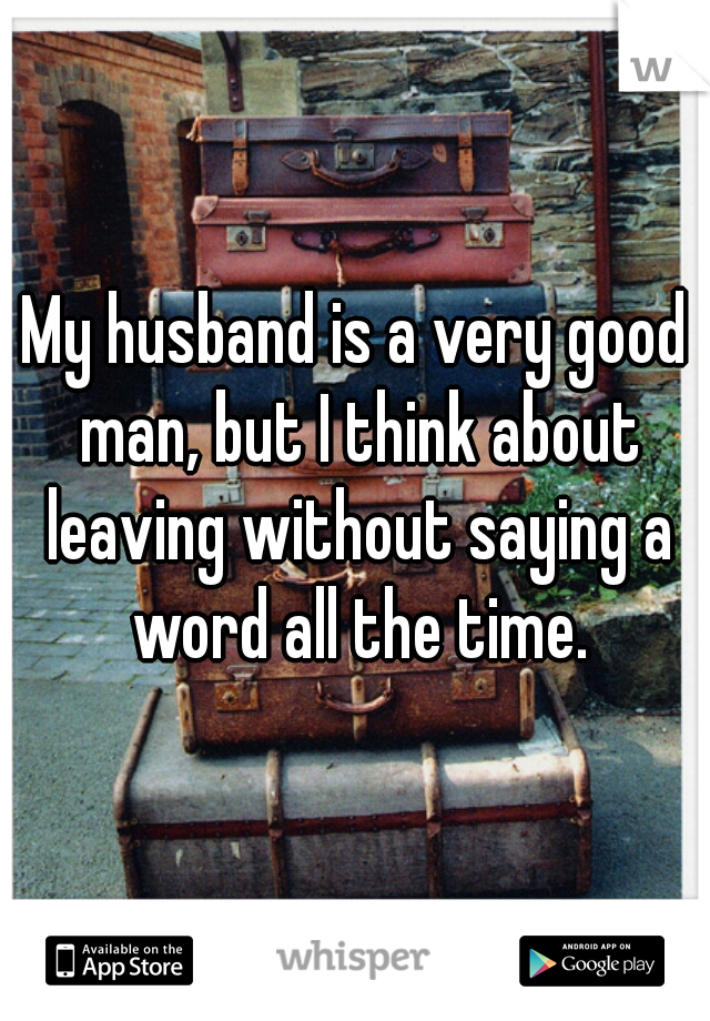 My husband is a very good man, but I think about leaving without saying a word all the time.