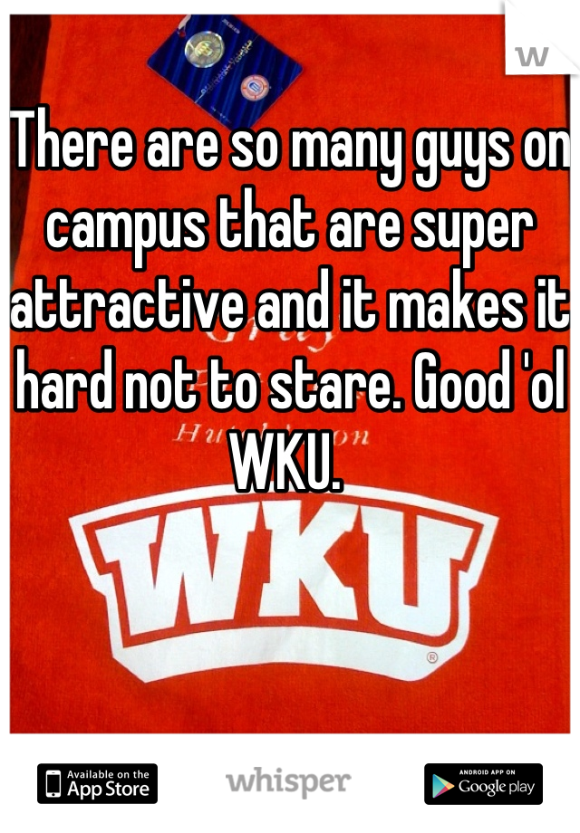 There are so many guys on campus that are super attractive and it makes it hard not to stare. Good 'ol WKU.
