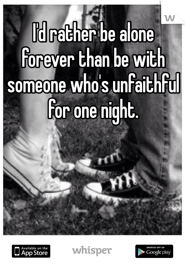 I'd rather be alone  forever than be with  someone who's unfaithful  for one night.