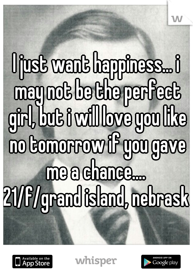 I just want happiness... i may not be the perfect girl, but i will love you like no tomorrow if you gave me a chance....  21/f/grand island, nebraska