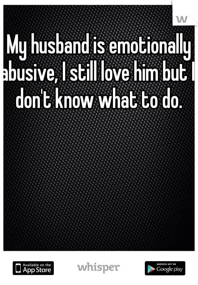 My husband is emotionally abusive, I still love him but I don't know what to do.