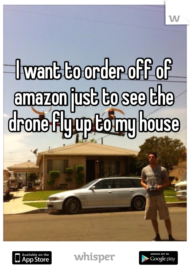 I want to order off of amazon just to see the drone fly up to my house