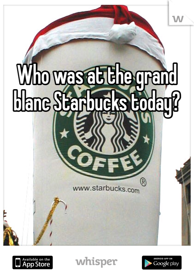 Who was at the grand blanc Starbucks today?