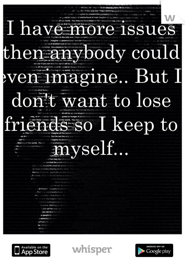 I have more issues then anybody could even imagine.. But I don't want to lose friends so I keep to myself...