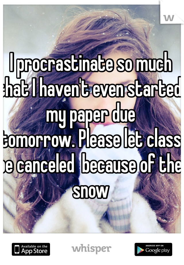 I procrastinate so much that I haven't even started my paper due  tomorrow. Please let class be canceled  because of the snow