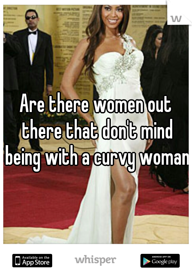 Are there women out there that don't mind being with a curvy woman?