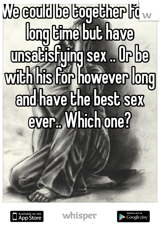 We could be together for a long time but have unsatisfying sex .. Or be with his for however long and have the best sex ever.. Which one?